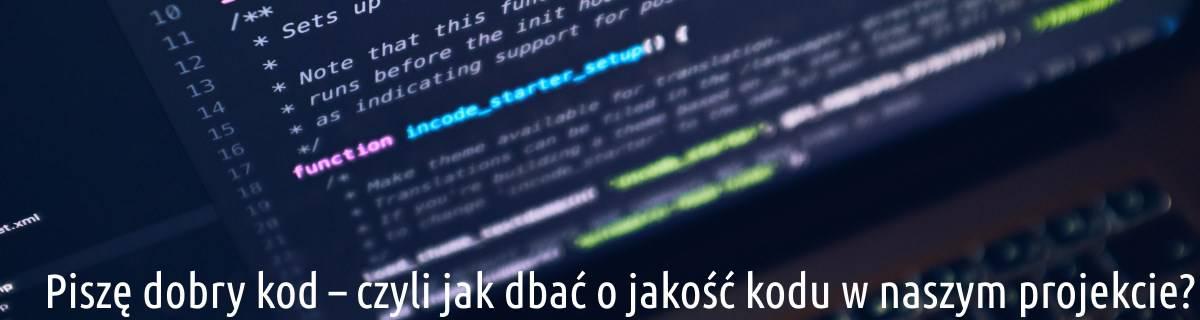 Piszę dobry kod – czyli jak dbać o jakość kodu w naszym projekcie?